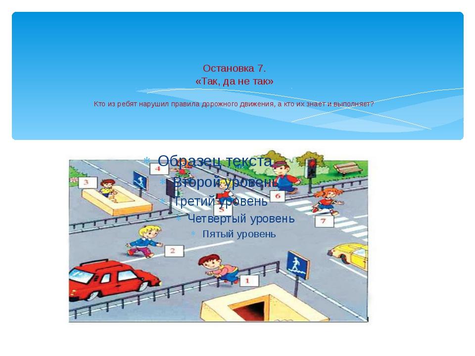 Остановка 7. «Так, да не так» Кто из ребят нарушил правила дорожного движения...