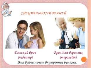 СПЕЦИАЛЬНОСТИ ВРАЧЕЙ. Детский врач (педиатр) Врач для взрослых (терапевт) Эт