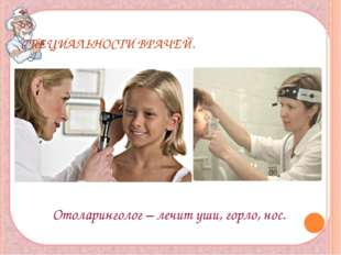 СПЕЦИАЛЬНОСТИ ВРАЧЕЙ. Отоларинголог – лечит уши, горло, нос.