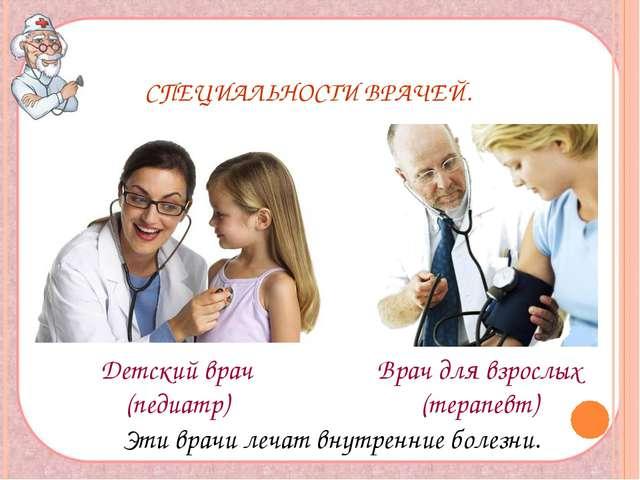 СПЕЦИАЛЬНОСТИ ВРАЧЕЙ. Детский врач (педиатр) Врач для взрослых (терапевт) Эт...