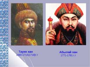 Тауке хан 1680-1715(1718)г.г Абылай хан 1771-1781 г.г
