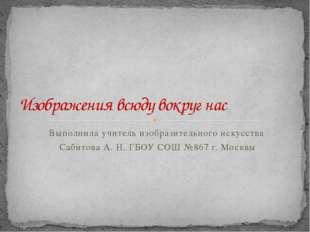 Выполнила учитель изобразительного искусства Сабитова А. Н. ГБОУ СОШ №867 г.
