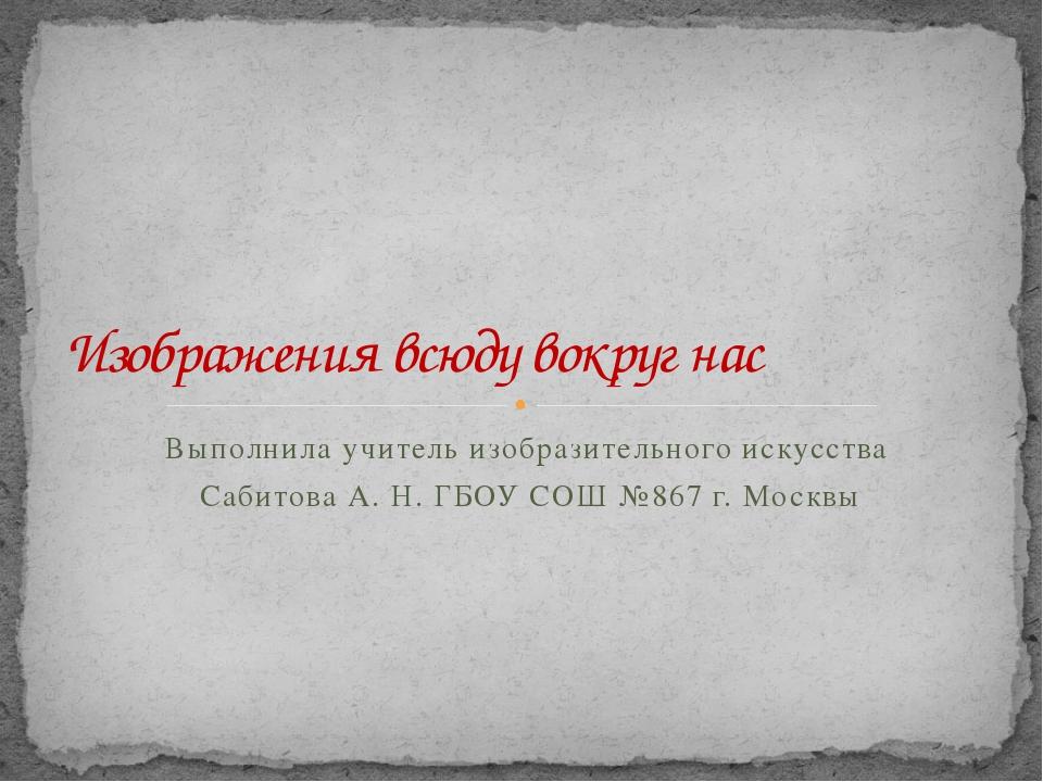 Выполнила учитель изобразительного искусства Сабитова А. Н. ГБОУ СОШ №867 г....