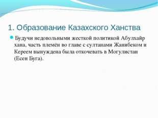 1. Образование Казахского Ханства Будучи недовольными жесткой политикой Абулх
