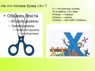 На что похожа буква «Х» ? X — на ножницы похожа, Но в работе, а не лежа. Хоче