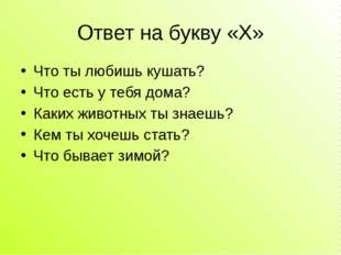 Ответ на букву «Х» Что ты любишь кушать? Что есть у тебя дома? Каких животных