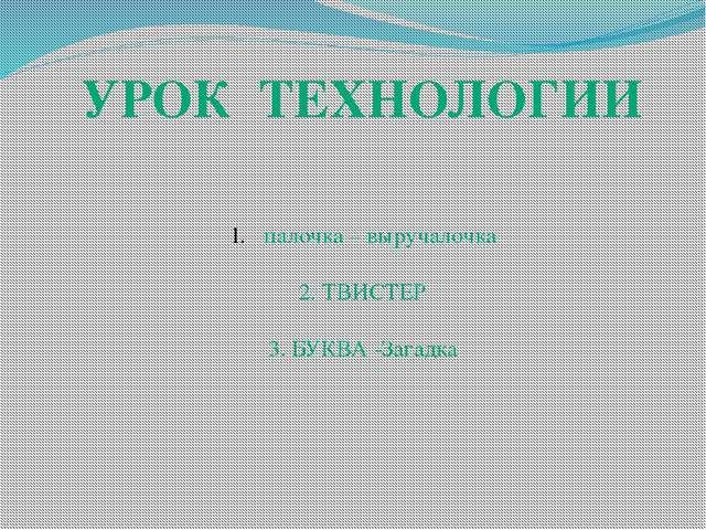УРОК ТЕХНОЛОГИИ палочка – выручалочка 2. ТВИСТЕР 3. БУКВА -Загадка
