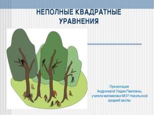 НЕПОЛНЫЕ КВАДРАТНЫЕ УРАВНЕНИЯ Презентация Андроновой Лидии Павловны, учителя