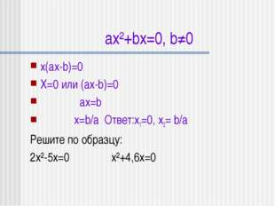 ax²+bx=0, b≠0 x(ax-b)=0 X=0 или (ax-b)=0 ax=b x=b/a Ответ:x1=0, x2= b/a Решит