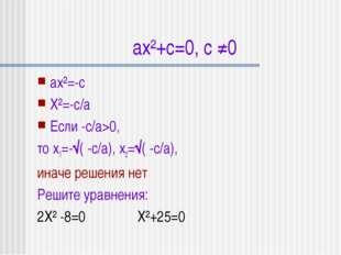 ax²+c=0, с ≠0 аx²=-с X²=-с/а Если -с/а>0, то x1=-√( -с/а), x2=√( -с/а), иначе