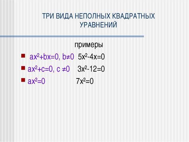 ТРИ ВИДА НЕПОЛНЫХ КВАДРАТНЫХ УРАВНЕНИЙ примеры ax²+bx=0, b≠0 5x²-4x=0 ax²+c=0...