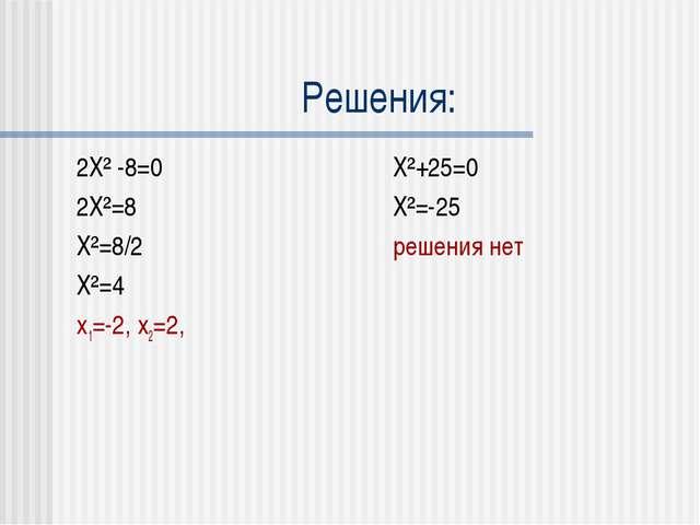 Решения: 2X² -8=0 2X²=8 X²=8/2 X²=4 x1=-2, x2=2, X²+25=0 X²=-25 решения нет