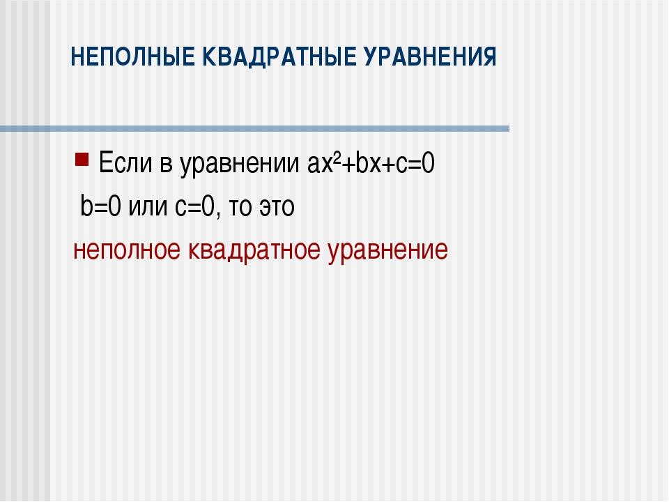 НЕПОЛНЫЕ КВАДРАТНЫЕ УРАВНЕНИЯ Если в уравнении ax²+bx+c=0 b=0 или с=0, то это...