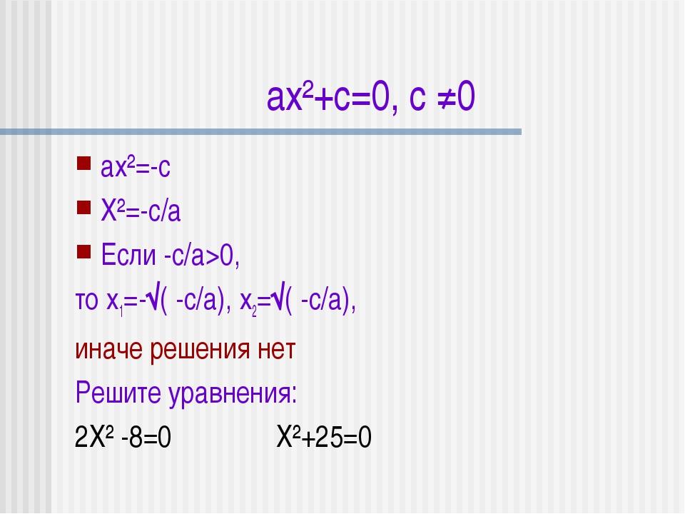 ax²+c=0, с ≠0 аx²=-с X²=-с/а Если -с/а>0, то x1=-√( -с/а), x2=√( -с/а), иначе...