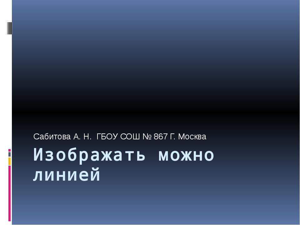 Изображать можно линией Сабитова А. Н. ГБОУ СОШ № 867 Г. Москва