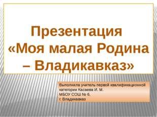 Презентация «Моя малая Родина – Владикавказ» Выполнила учитель первой квалиф