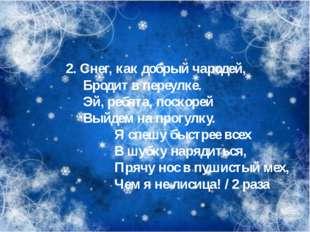 2. Снег, как добрый чародей, Бродит в переулке. Эй, ребята, поскорей Выйдем
