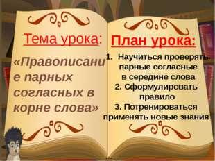 «Правописание парных согласных в корне слова» Тема урока: Научиться проверять