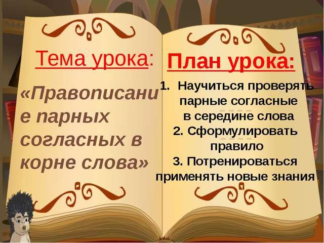 «Правописание парных согласных в корне слова» Тема урока: Научиться проверять...