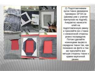 2) Подготавливаем кусок ткани размером примерно 15*19 см (размер уже с учетом