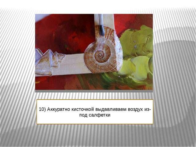 10) Аккуратно кисточкой выдавливаем воздух из- под салфетки
