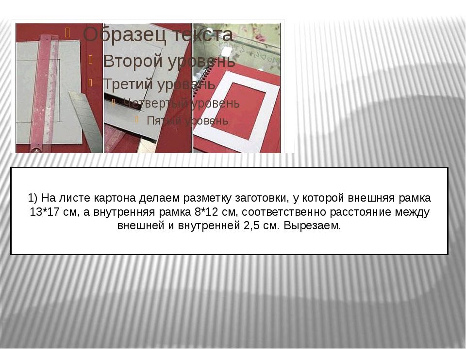 1) На листе картона делаем разметку заготовки, у которой внешняя рамка 13*17...