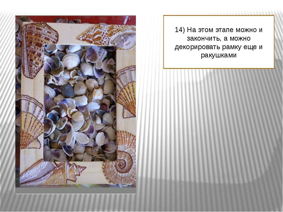 14) На этом этапе можно и закончить, а можно декорировать рамку еще и ракушками