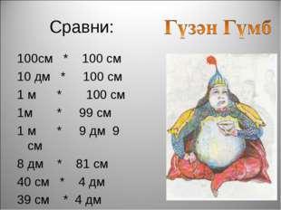Сравни: 100см * 100 см 10 дм * 100 см 1 м * 100 см 1м * 99 см 1 м * 9 дм 9 см