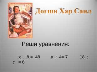 Реши уравнения: x . 8 = 48 а : 4= 7 18 : с = 6