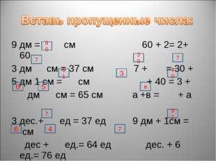 9 дм = см 60 + 2= 2+ 60 3 дм см = 37 см 7 + = 30 + 5 дм 1 см = см + 40 = 3 +