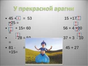 45 + = 53 15 +17 +25 = + 15= 60 56 + 4 +20 = - 28 = 50 37 + 3 - 10 = 81 - = 6
