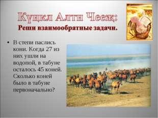 В степи паслись кони. Когда 27 из них ушли на водопой, в табуне осталось 45 к