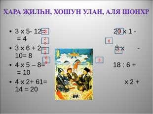 3 х 5- 12= 20 х 1 - = 4 3 х 6 + 2= 3 х - 10= 8 4 х 5 – 8= 18 : 6 + = 10 4 х 2