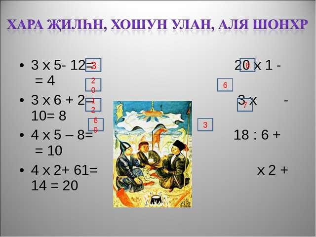 3 х 5- 12= 20 х 1 - = 4 3 х 6 + 2= 3 х - 10= 8 4 х 5 – 8= 18 : 6 + = 10 4 х 2...