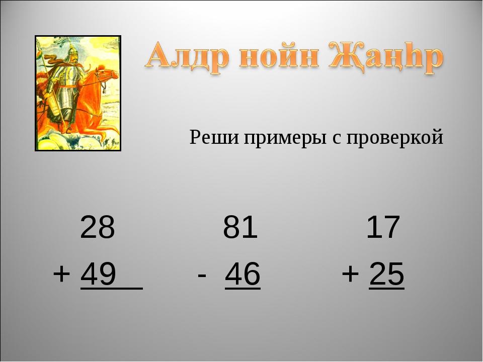 Реши примеры с проверкой 28 81 17 + 49  - 46 + 25