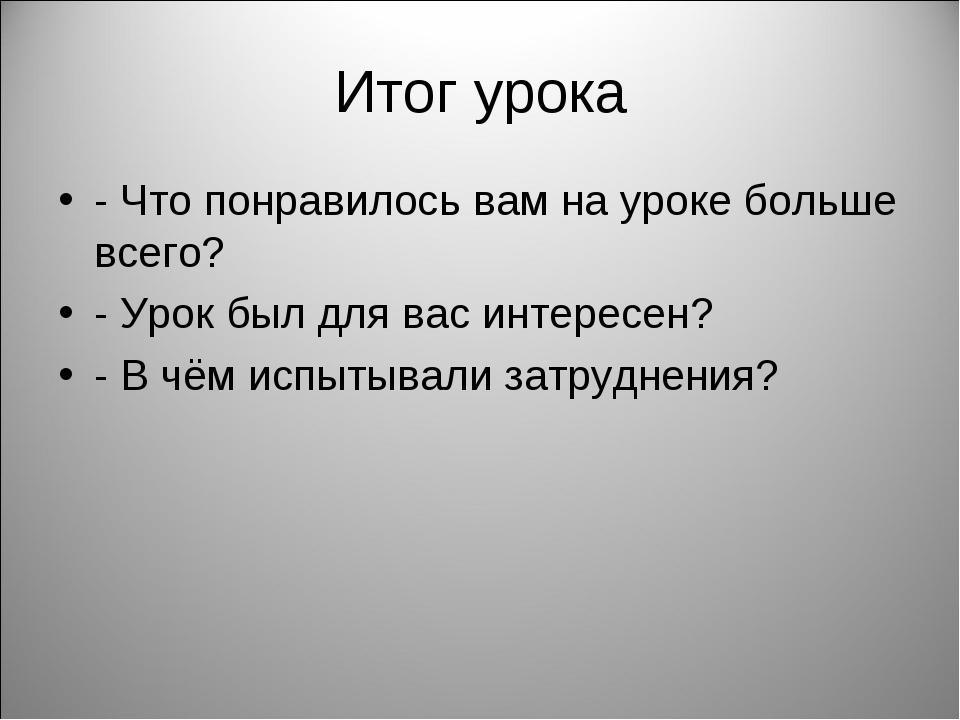 Итог урока - Что понравилось вам на уроке больше всего? - Урок был для вас ин...