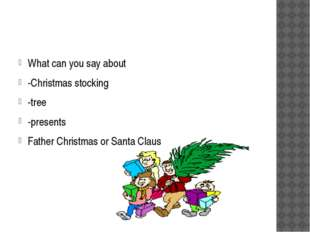 What can you say about -Christmas stocking -tree -presents Father Christmas