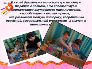 В своей деятельности использую песочную терапию с детьми, это способствует н