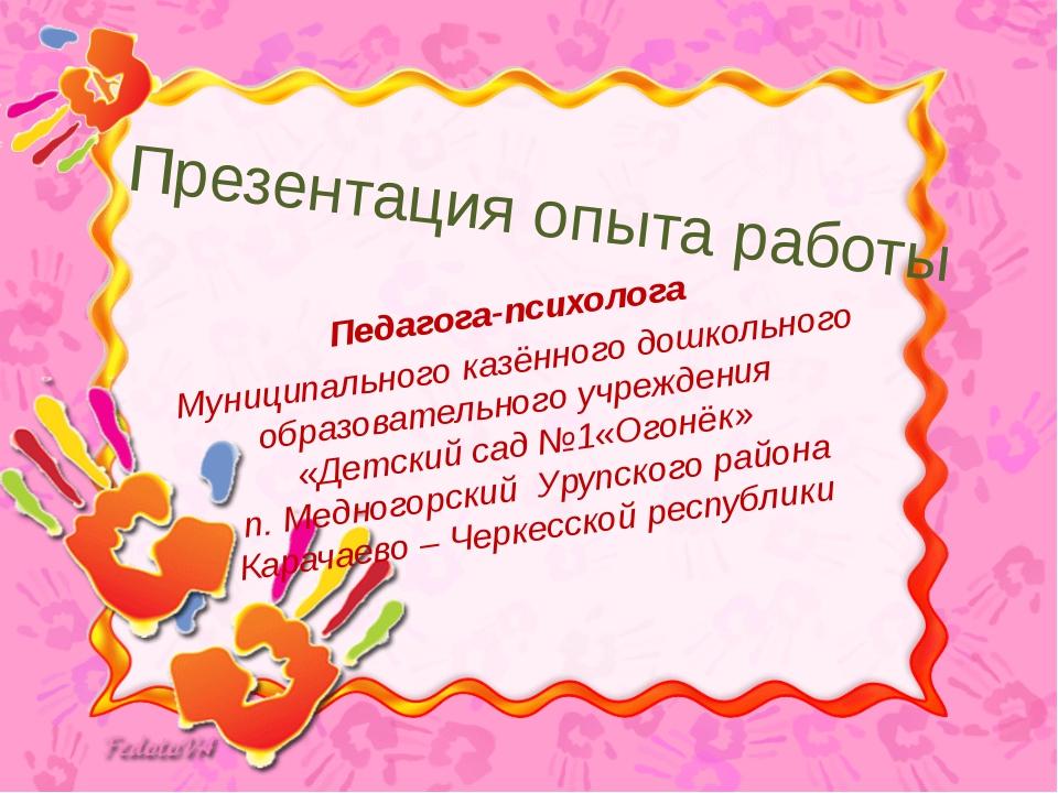 Презентация опыта работы Педагога-психолога Муниципального казённого дошкольн...