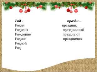 Род - праздн – Родня праздник Родился праздничный Рождение празднуют Родина п