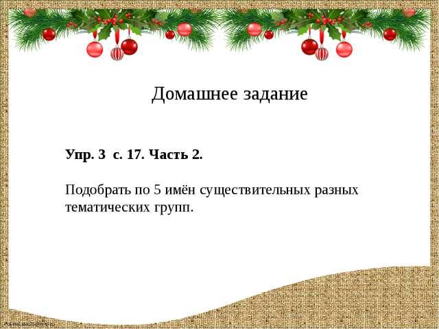 Домашнее задание Упр. 3 с. 17. Часть 2. Подобрать по 5 имён существительных р...