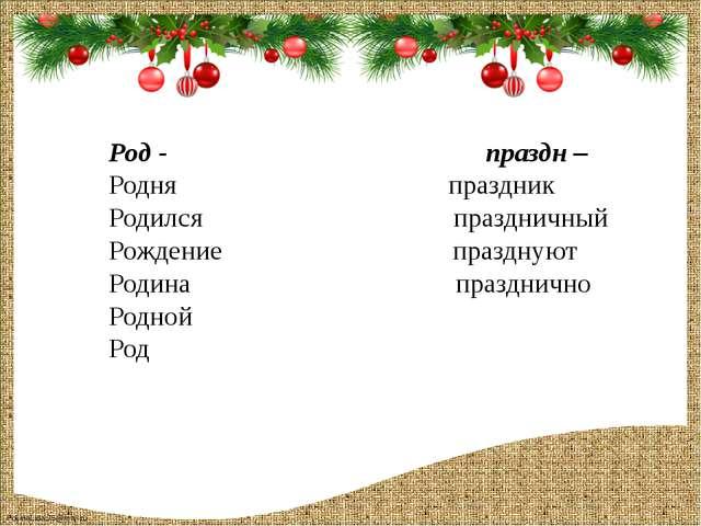 Род - праздн – Родня праздник Родился праздничный Рождение празднуют Родина п...