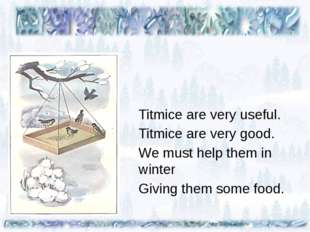 Titmice are very useful. Titmice are very good. We must help them in winter