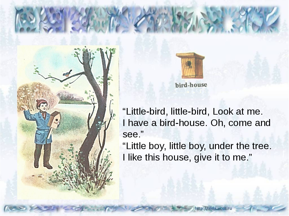 """Little-bird, little-bird, Look at me. I have a bird-house. Oh, come and see..."