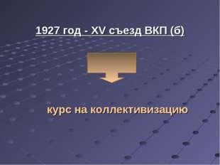 1927 год - XV съезд ВКП (б) курс на коллективизацию