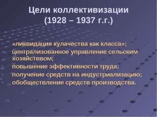 Цели коллективизации (1928 – 1937 г.г.) «ликвидация кулачества как класса»; ц