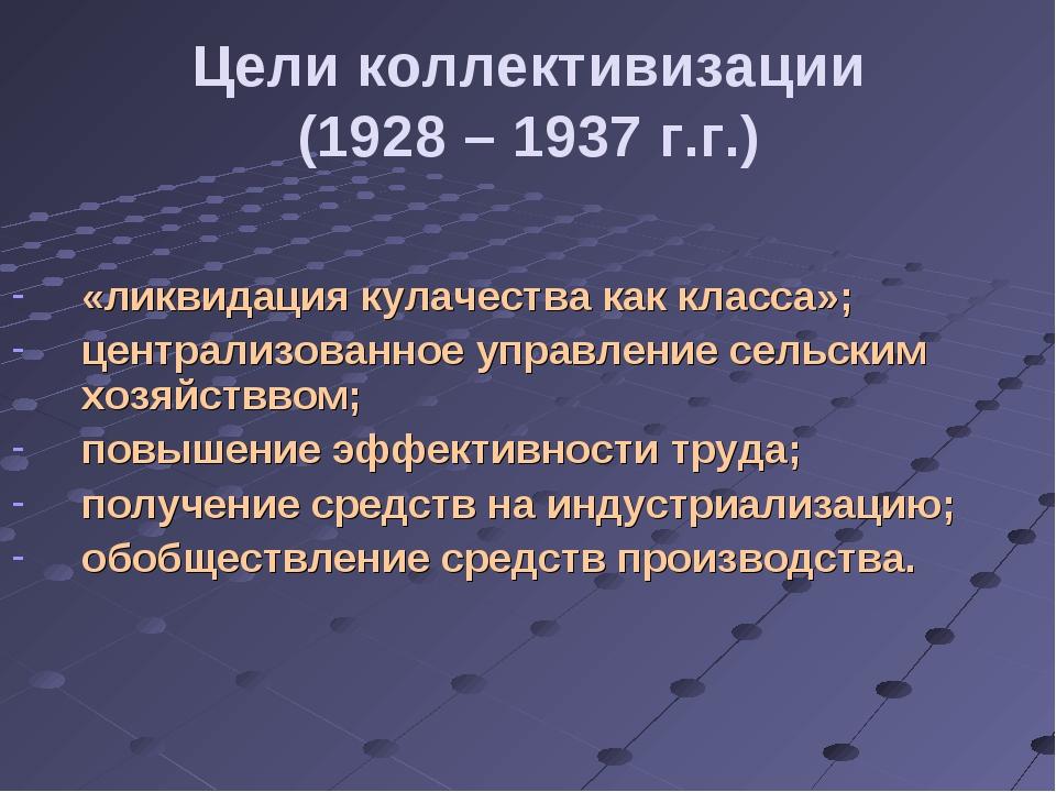 Цели коллективизации (1928 – 1937 г.г.) «ликвидация кулачества как класса»; ц...