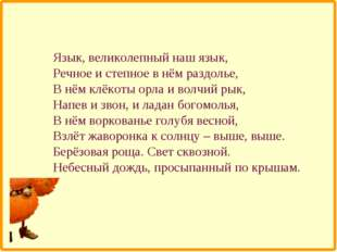Язык, великолепный наш язык, Речное и степное в нём раздолье, В нём клёкоты о
