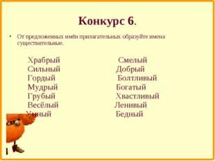 Конкурс 6. От предложенных имён прилагательных образуйте имена существительны