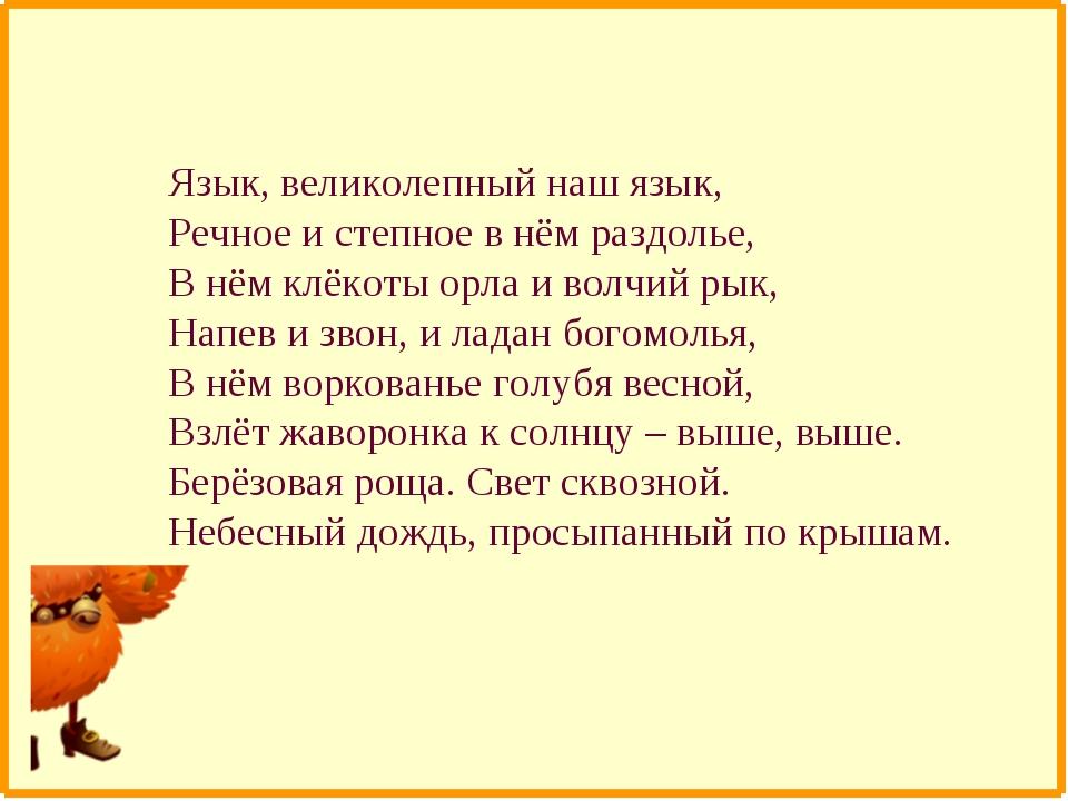 Язык, великолепный наш язык, Речное и степное в нём раздолье, В нём клёкоты о...